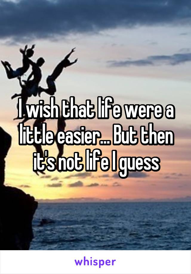 I wish that life were a little easier... But then it's not life I guess