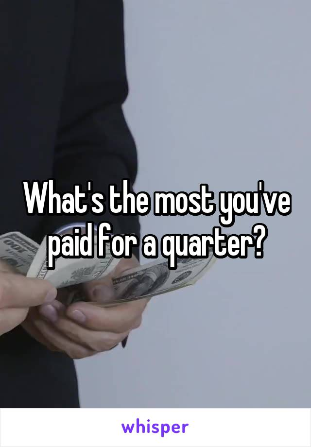 What's the most you've paid for a quarter?