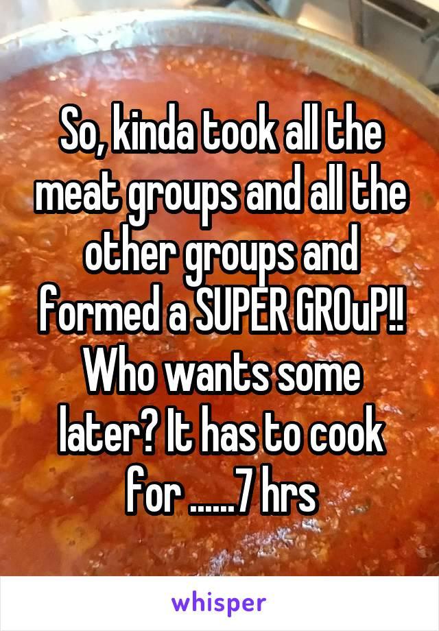 So, kinda took all the meat groups and all the other groups and formed a SUPER GROuP!! Who wants some later? It has to cook for ......7 hrs