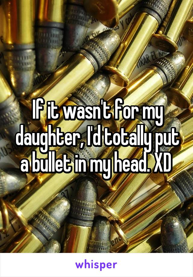 If it wasn't for my daughter, I'd totally put a bullet in my head. XD