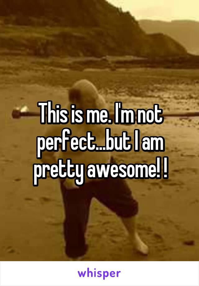 This is me. I'm not perfect...but I am pretty awesome! !