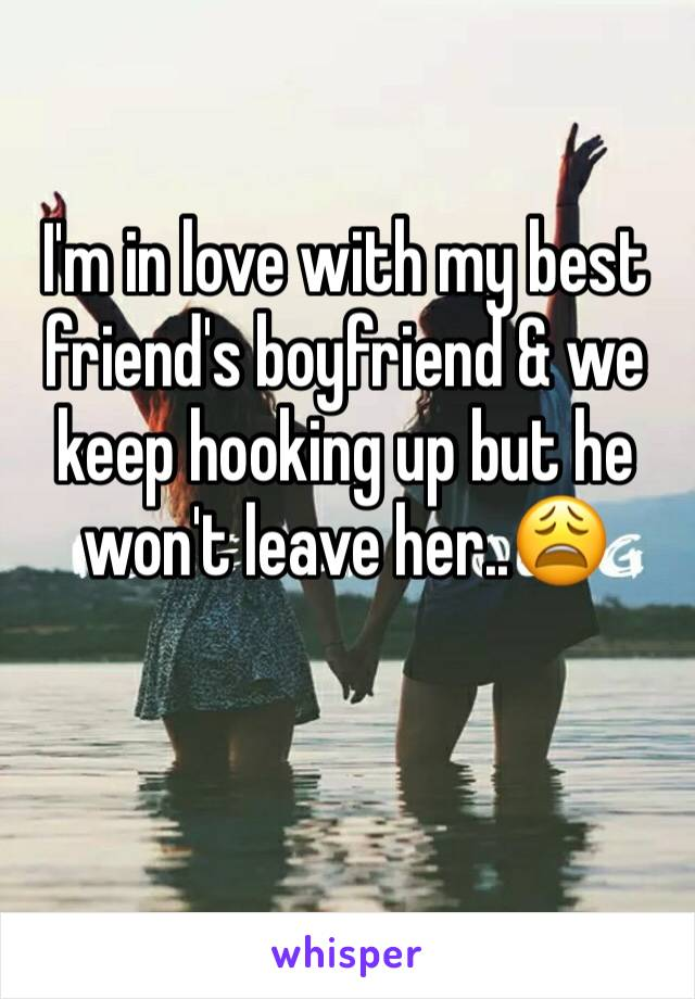 I'm in love with my best friend's boyfriend & we keep hooking up but he won't leave her..😩