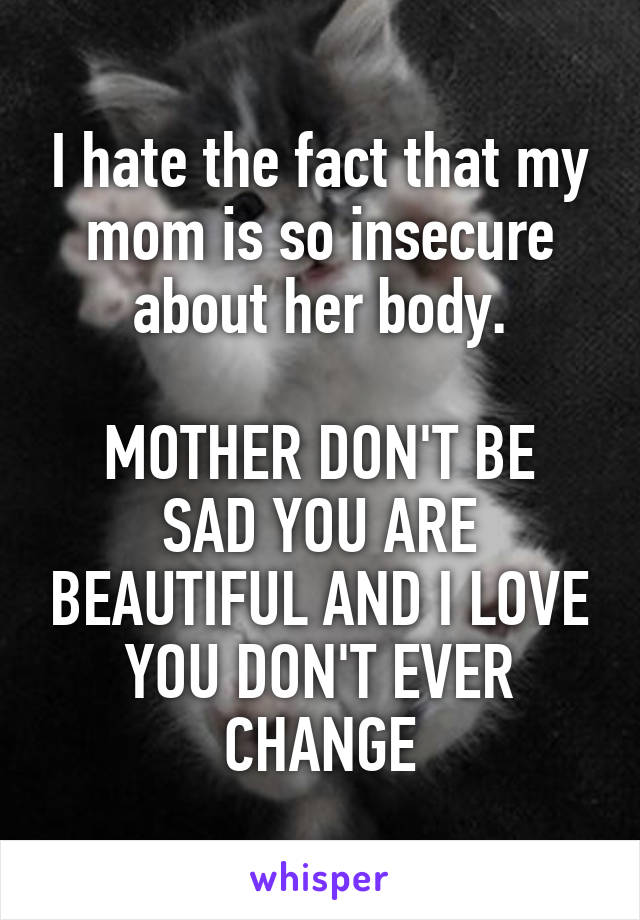 I hate the fact that my mom is so insecure about her body.  MOTHER DON'T BE SAD YOU ARE BEAUTIFUL AND I LOVE YOU DON'T EVER CHANGE