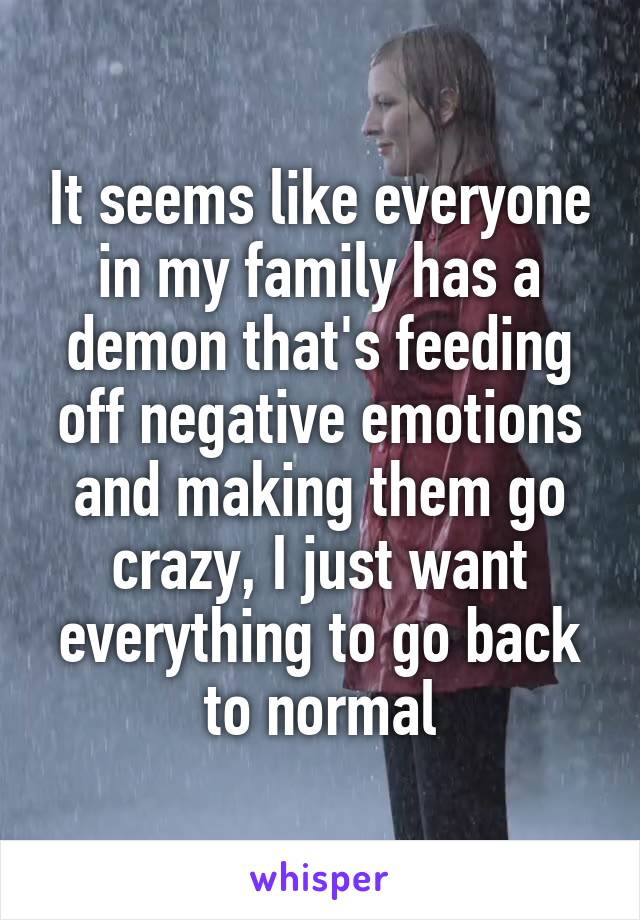 It seems like everyone in my family has a demon that's feeding off negative emotions and making them go crazy, I just want everything to go back to normal