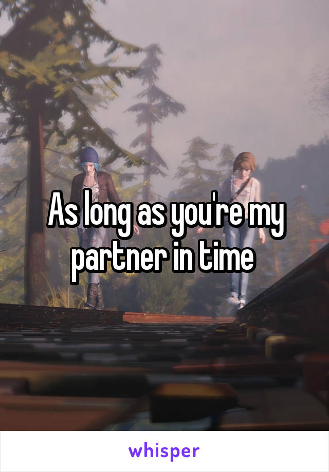 As long as you're my partner in time
