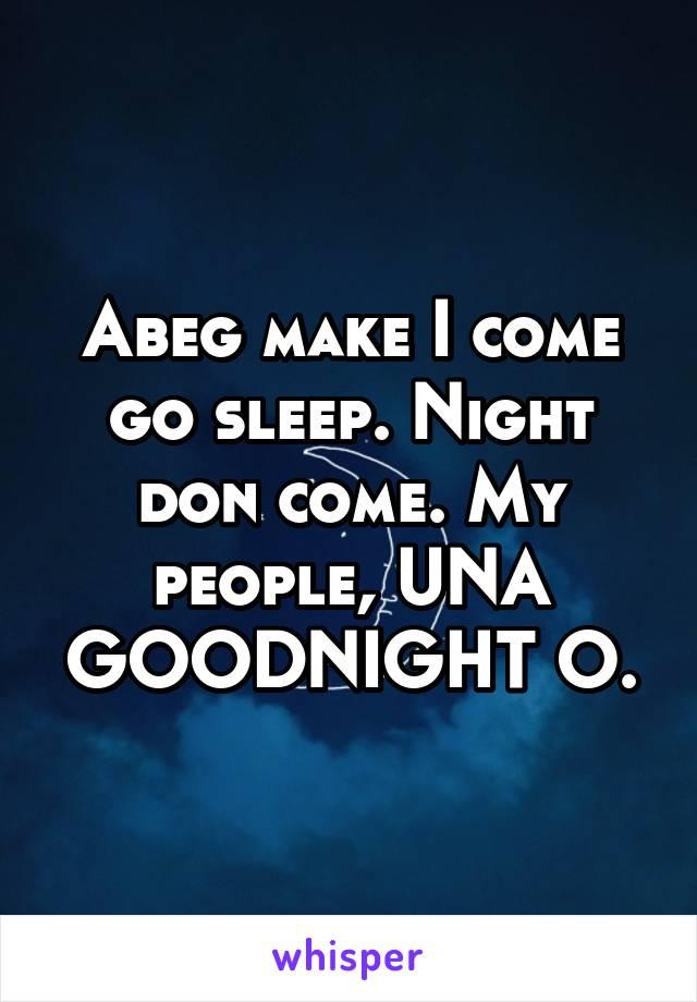 Abeg make I come go sleep. Night don come. My people, UNA GOODNIGHT O.