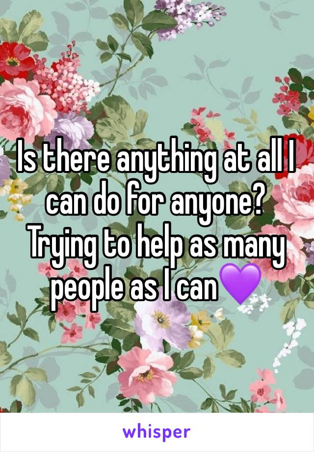 Is there anything at all I can do for anyone? Trying to help as many people as I can💜