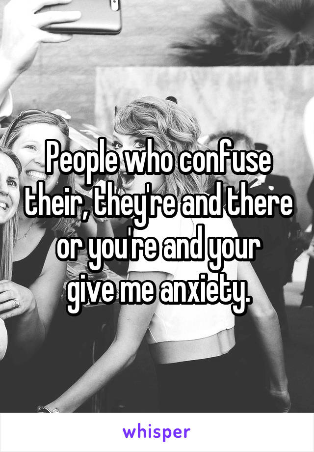 People who confuse their, they're and there or you're and your give me anxiety.