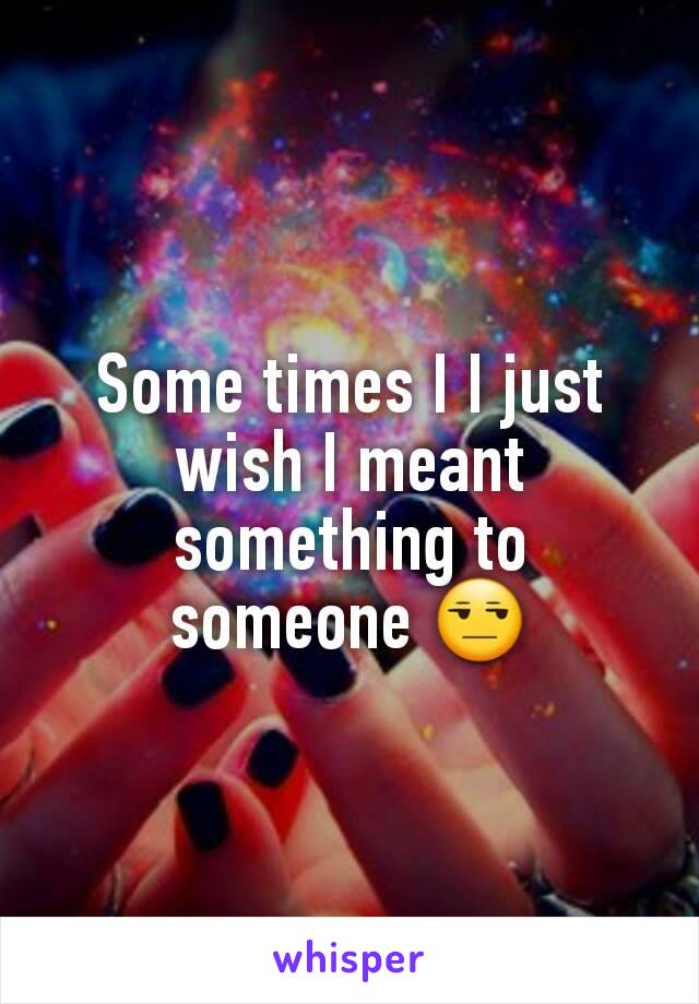 Some times I I just wish I meant something to someone 😒