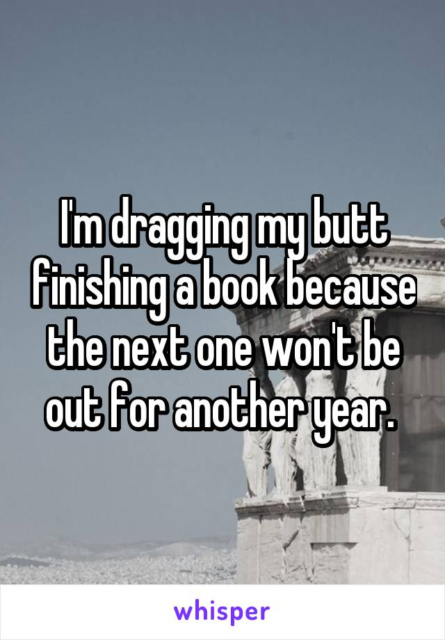 I'm dragging my butt finishing a book because the next one won't be out for another year.