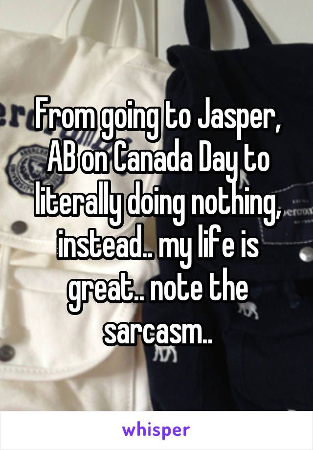 From going to Jasper, AB on Canada Day to literally doing nothing, instead.. my life is great.. note the sarcasm..