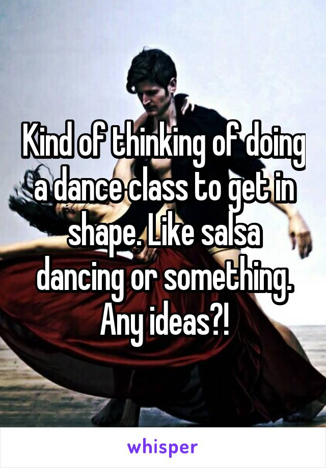 Kind of thinking of doing a dance class to get in shape. Like salsa dancing or something. Any ideas?!