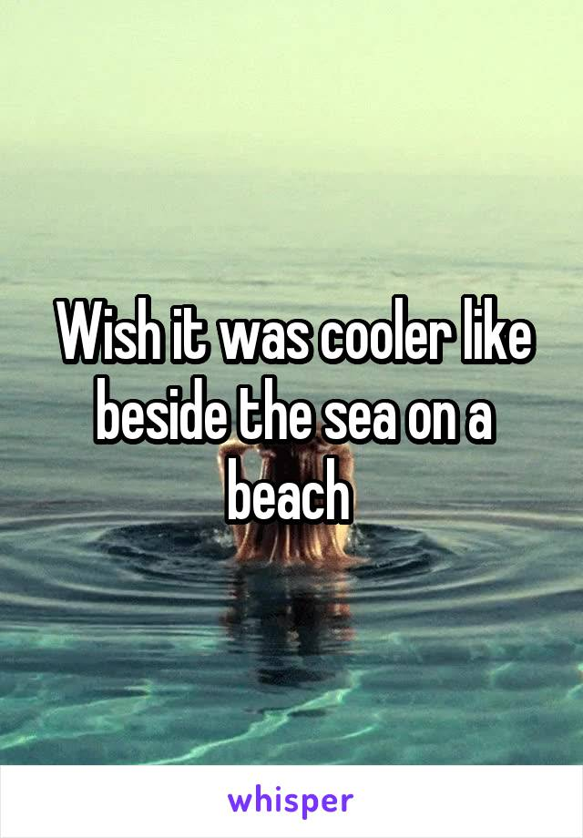 Wish it was cooler like beside the sea on a beach