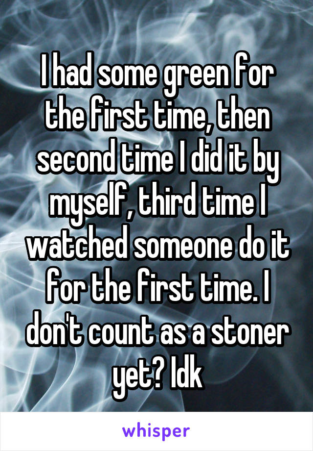 I had some green for the first time, then second time I did it by myself, third time I watched someone do it for the first time. I don't count as a stoner yet? Idk