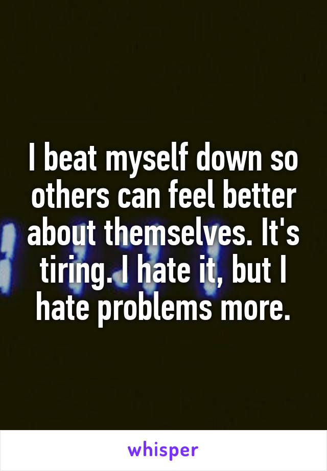 I beat myself down so others can feel better about themselves. It's tiring. I hate it, but I hate problems more.