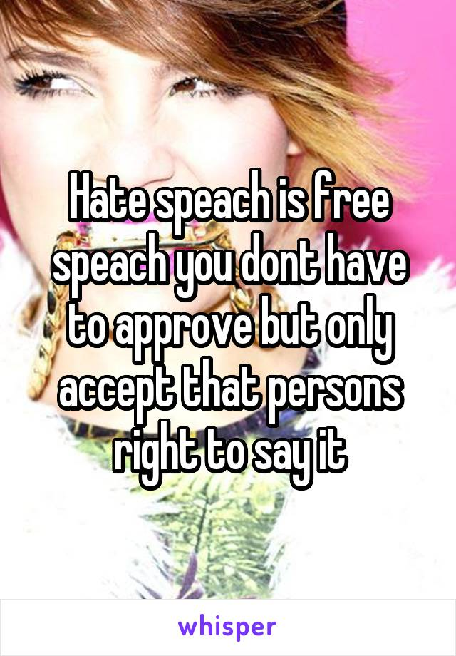 Hate speach is free speach you dont have to approve but only accept that persons right to say it