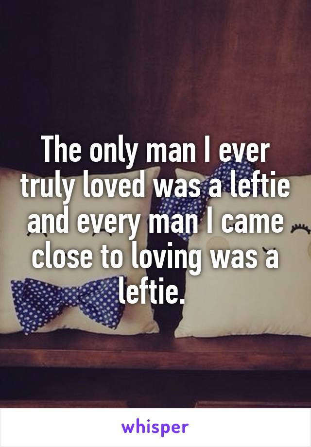 The only man I ever truly loved was a leftie and every man I came close to loving was a leftie.