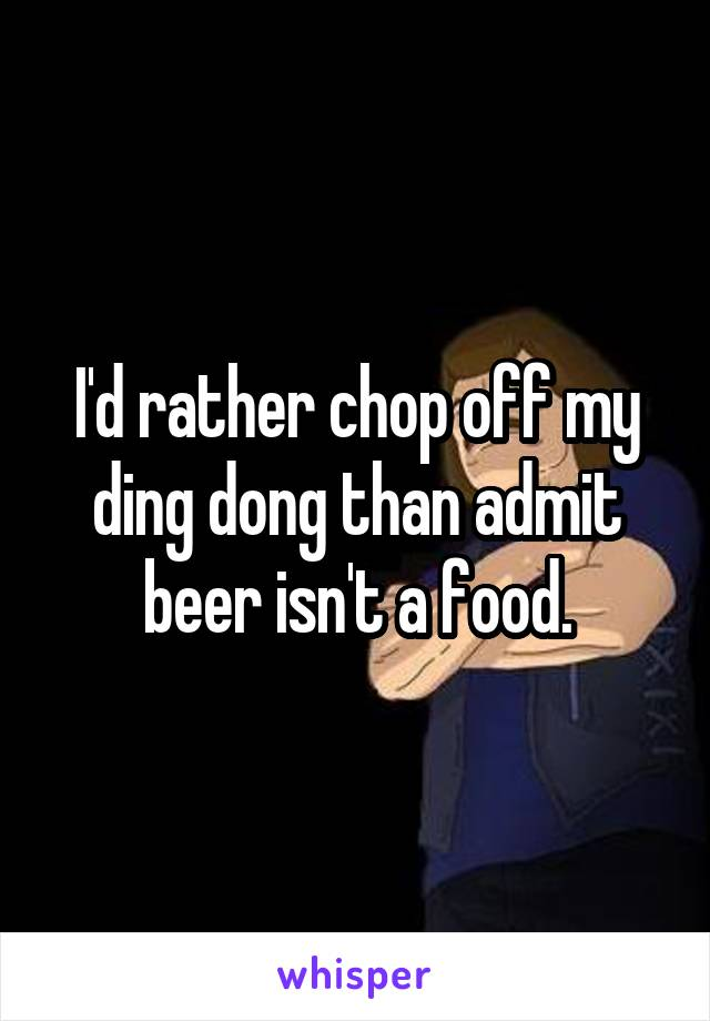 I'd rather chop off my ding dong than admit beer isn't a food.
