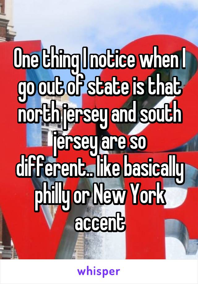 One thing I notice when I go out of state is that north jersey and south jersey are so different.. like basically philly or New York accent