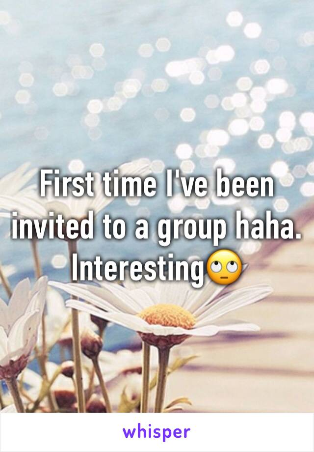 First time I've been invited to a group haha. Interesting🙄