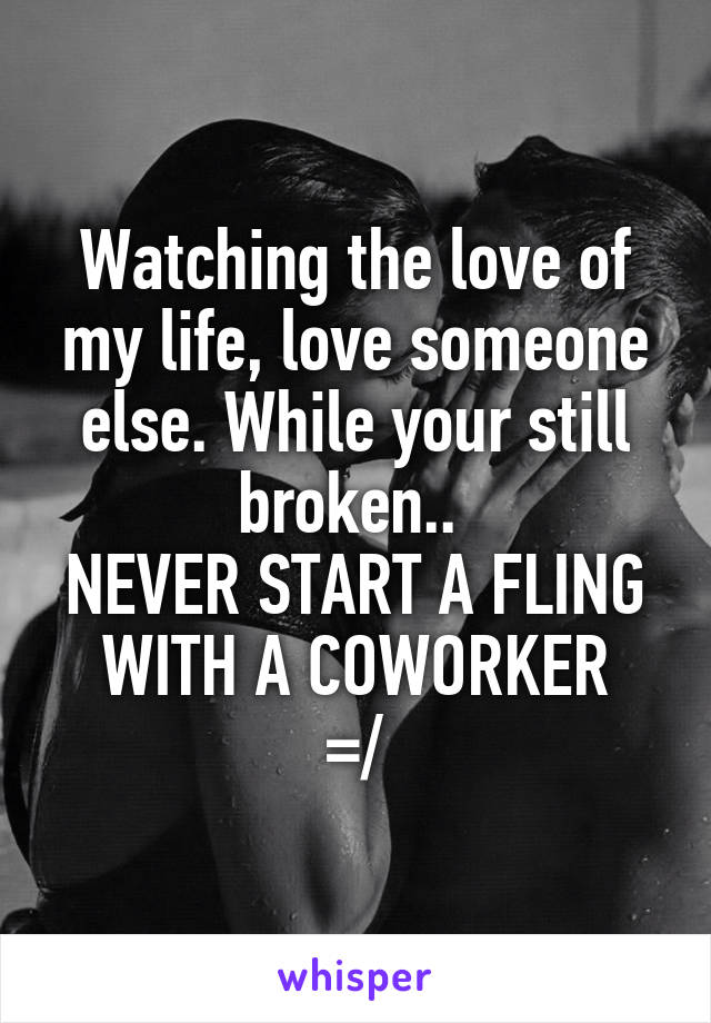 Watching the love of my life, love someone else. While your still broken..  NEVER START A FLING WITH A COWORKER =/
