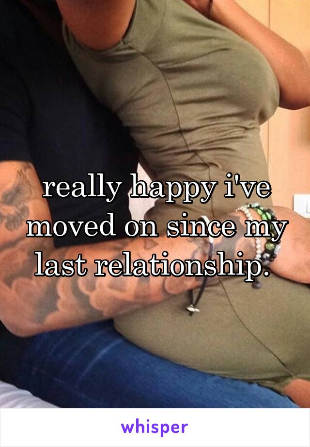 really happy i've moved on since my last relationship.