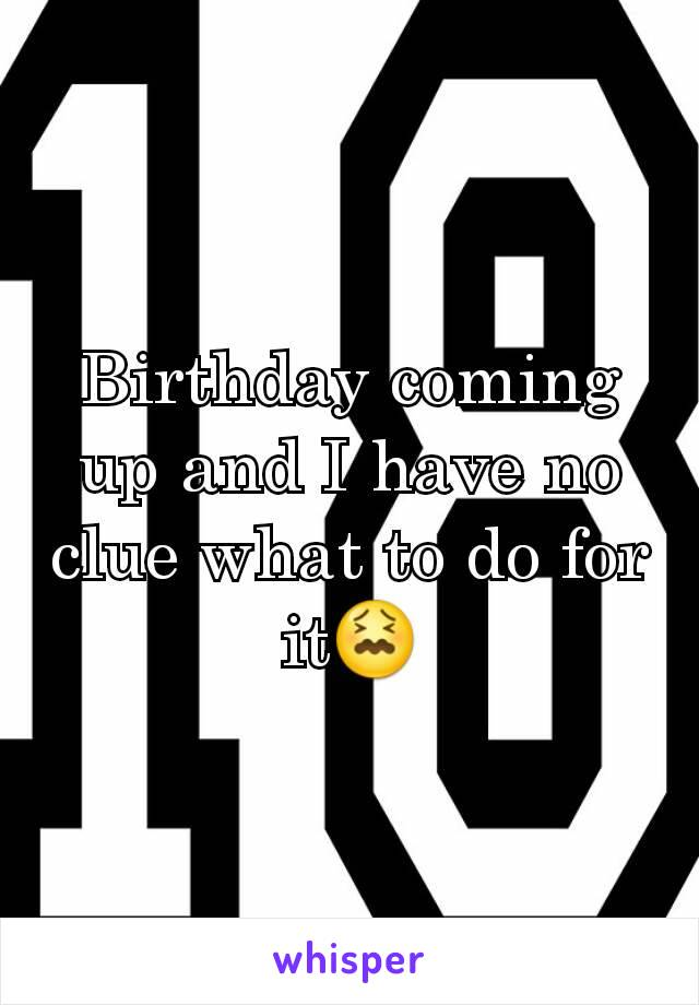 Birthday coming up and I have no clue what to do for it😖