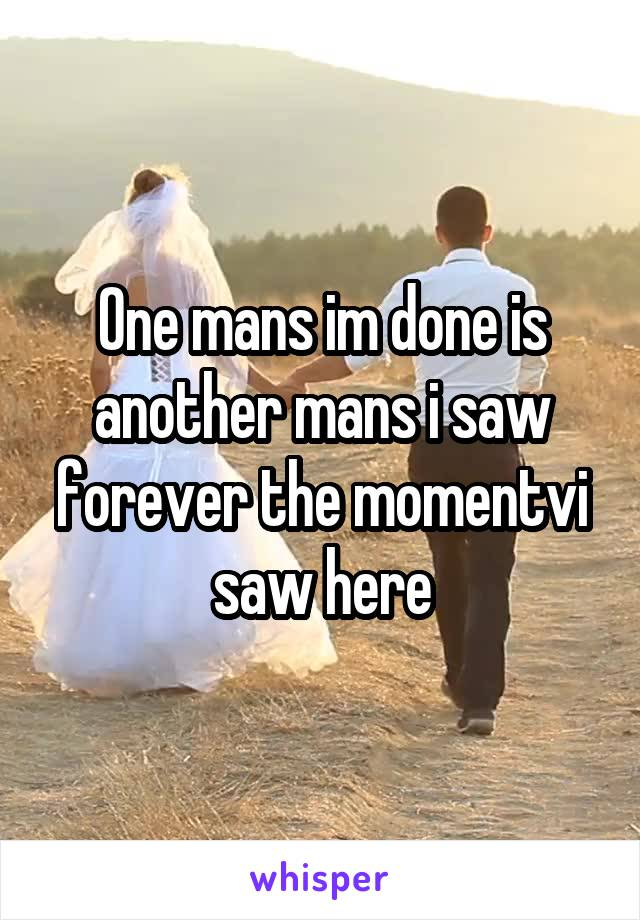 One mans im done is another mans i saw forever the momentvi saw here