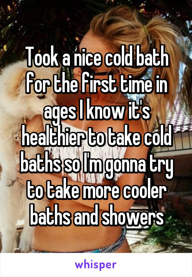 Took a nice cold bath for the first time in ages I know it's healthier to take cold baths so I'm gonna try to take more cooler baths and showers