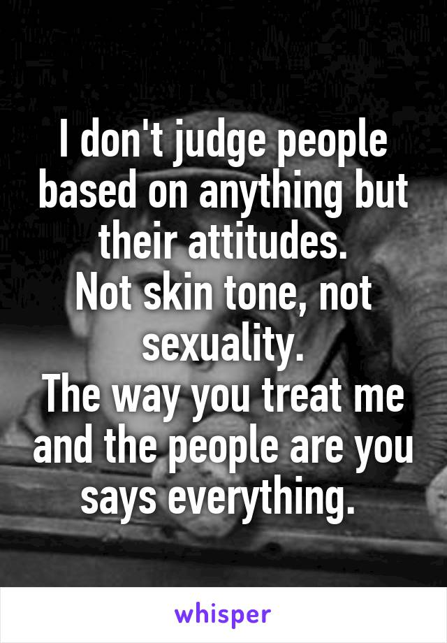 I don't judge people based on anything but their attitudes. Not skin tone, not sexuality. The way you treat me and the people are you says everything.