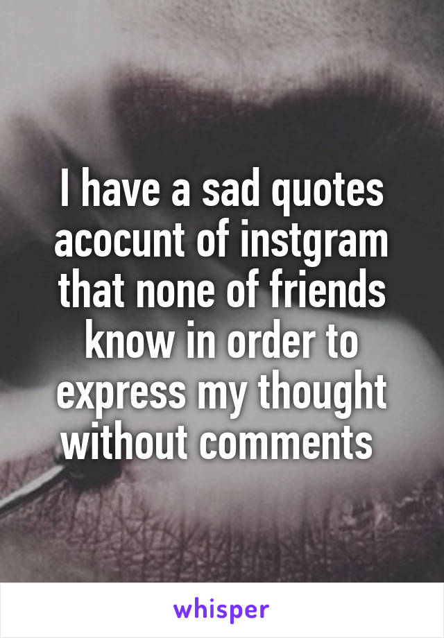 I have a sad quotes acocunt of instgram that none of friends know in order to express my thought without comments