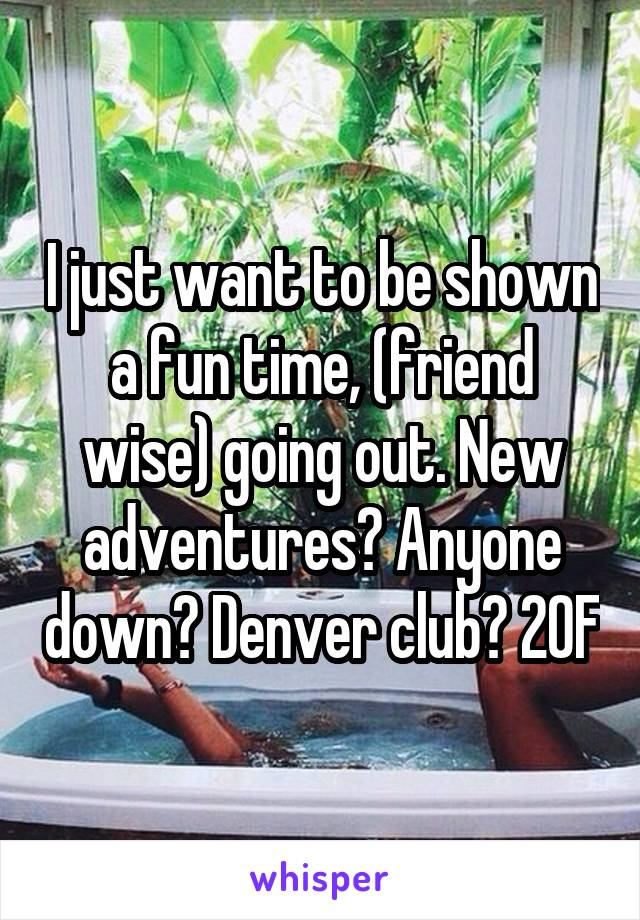 I just want to be shown a fun time, (friend wise) going out. New adventures? Anyone down? Denver club? 20F