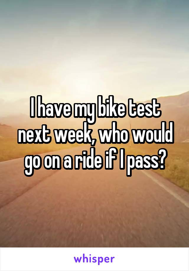 I have my bike test next week, who would go on a ride if I pass?