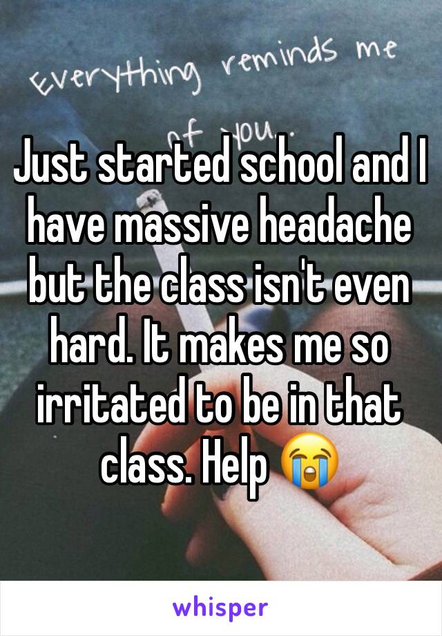 Just started school and I have massive headache but the class isn't even hard. It makes me so irritated to be in that class. Help 😭