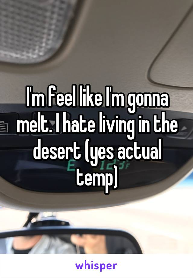 I'm feel like I'm gonna melt. I hate living in the desert (yes actual temp)