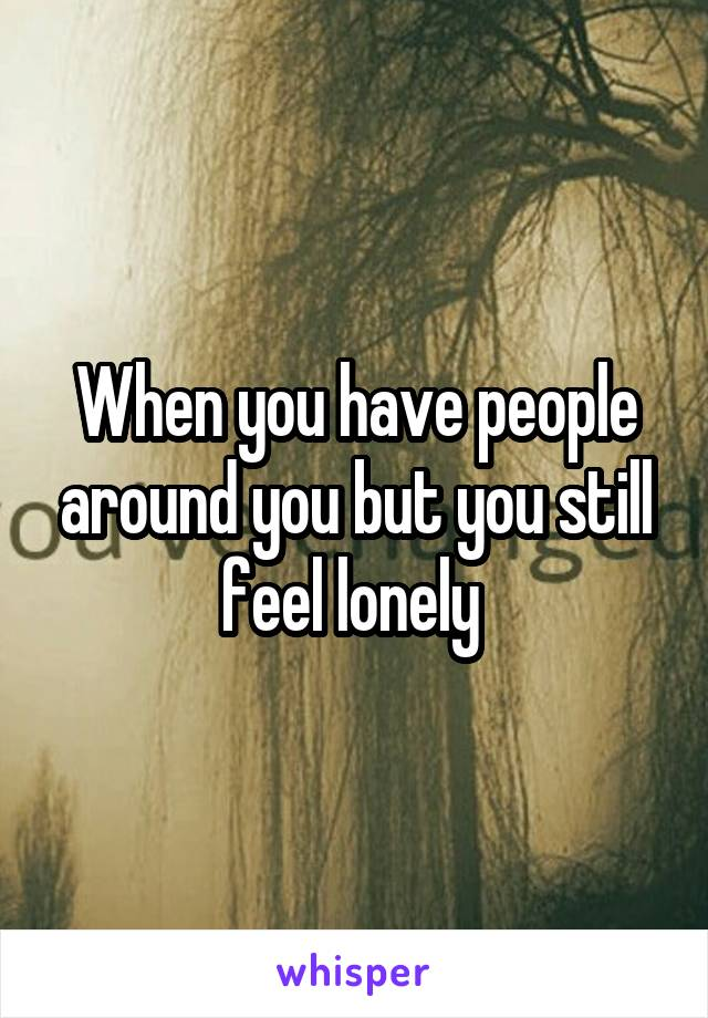 When you have people around you but you still feel lonely