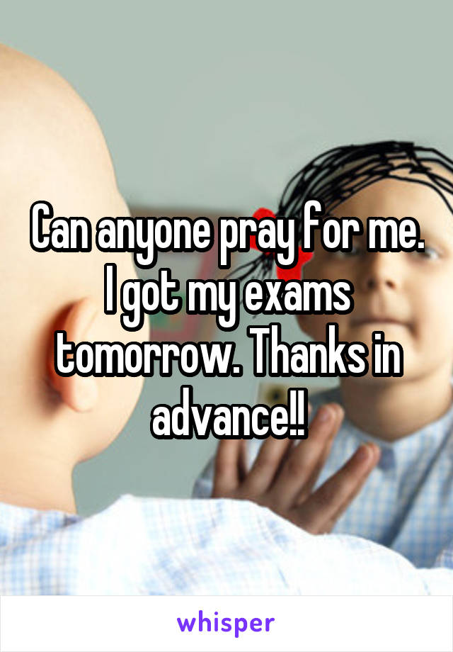 Can anyone pray for me. I got my exams tomorrow. Thanks in advance!!