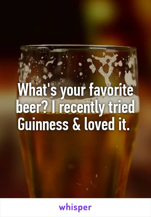 What's your favorite beer? I recently tried Guinness & loved it.