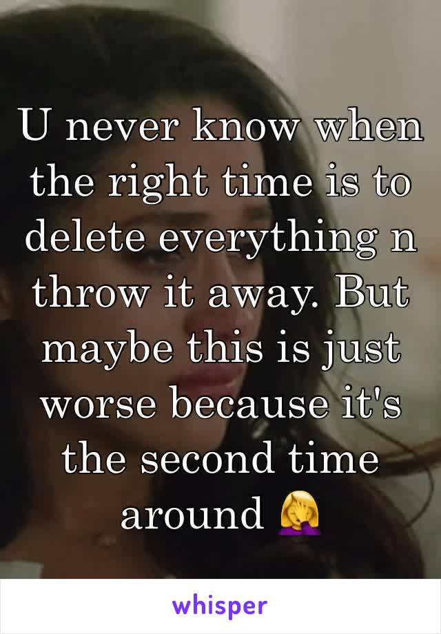 U never know when the right time is to delete everything n throw it away. But maybe this is just worse because it's the second time around 🤦‍♀️