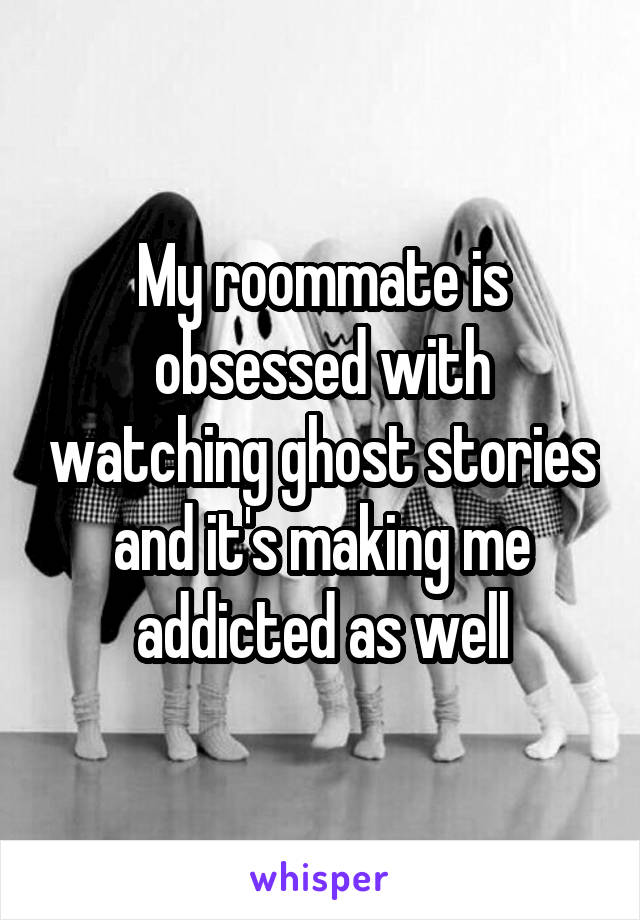My roommate is obsessed with watching ghost stories and it's making me addicted as well