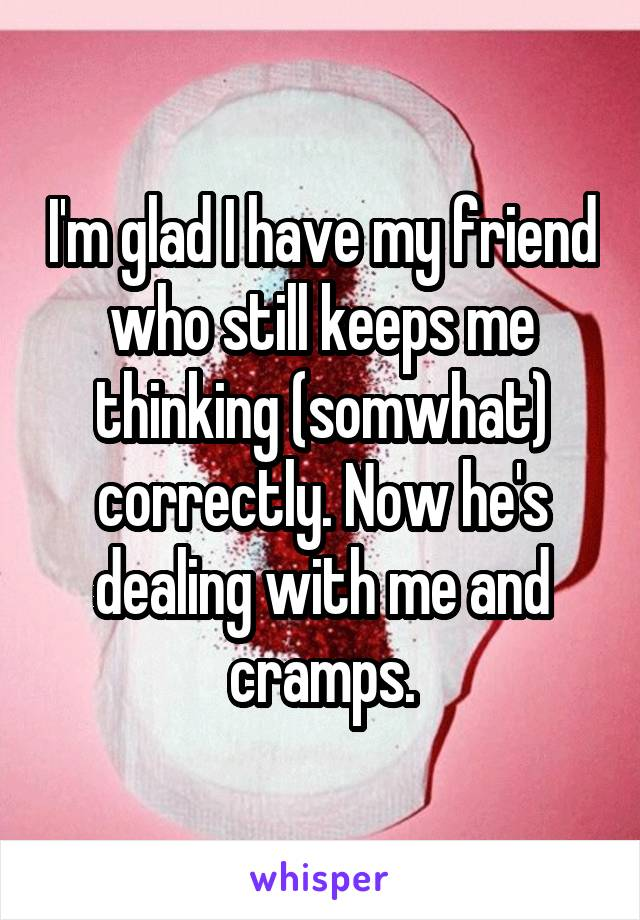 I'm glad I have my friend who still keeps me thinking (somwhat) correctly. Now he's dealing with me and cramps.