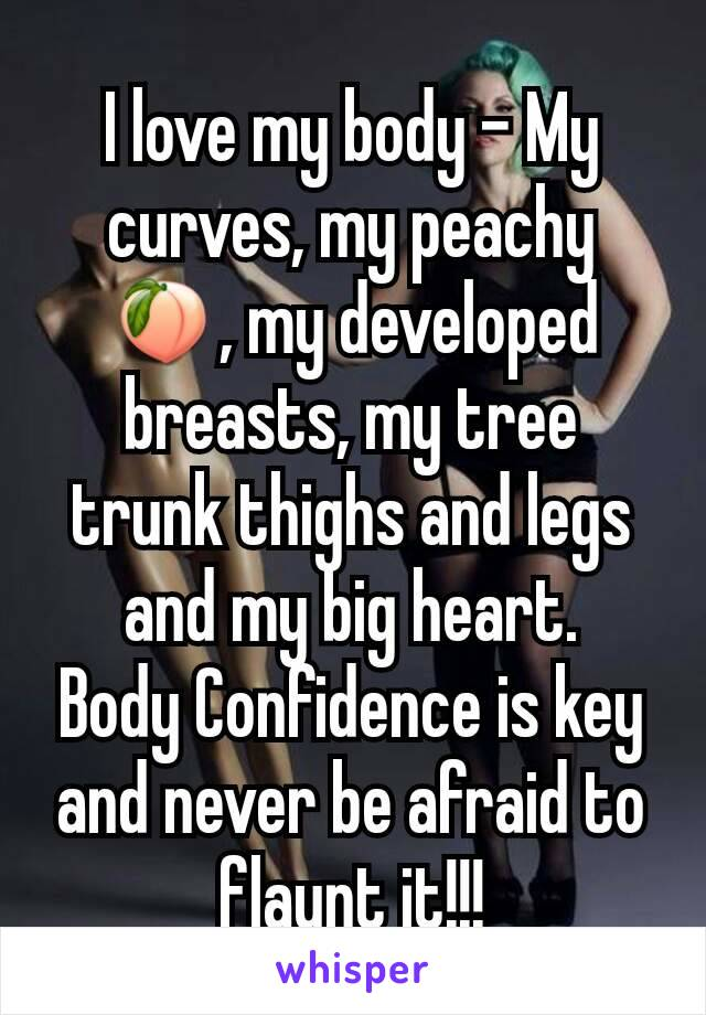 I love my body - My curves, my peachy 🍑, my developed breasts, my tree trunk thighs and legs and my big heart. Body Confidence is key and never be afraid to flaunt it!!!
