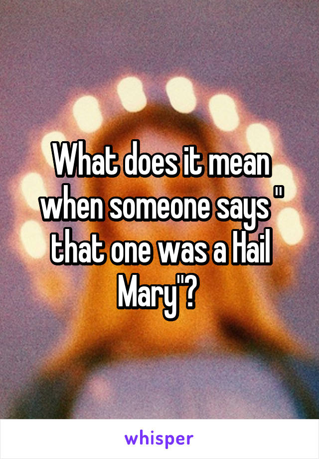 """What does it mean when someone says """" that one was a Hail Mary""""?"""