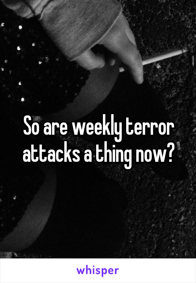 So are weekly terror attacks a thing now?