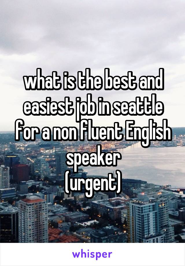 what is the best and easiest job in seattle for a non fluent English speaker (urgent)