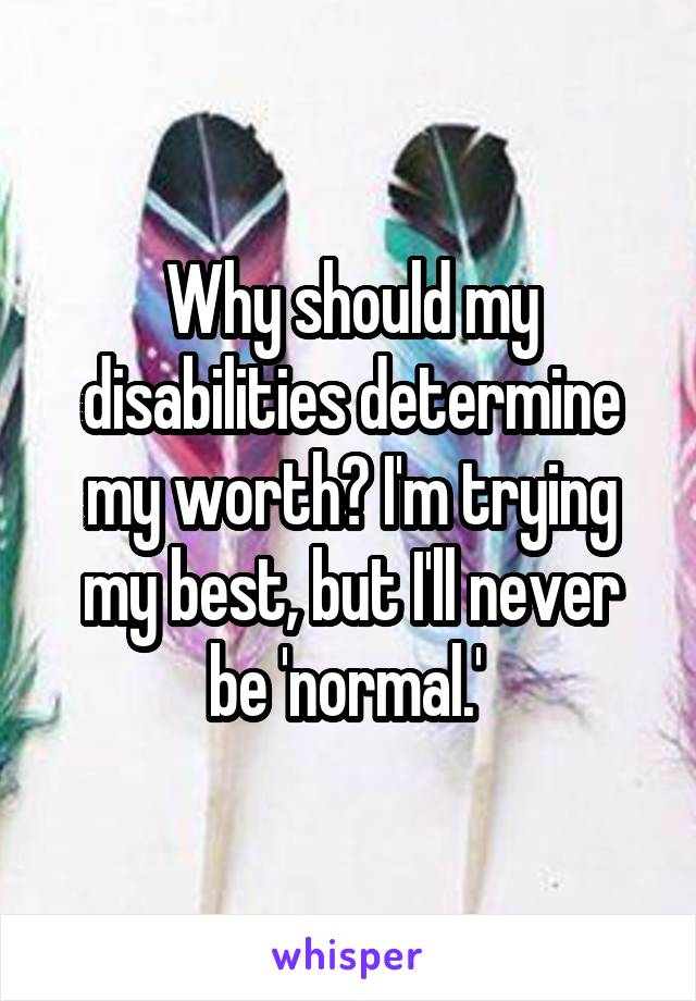 Why should my disabilities determine my worth? I'm trying my best, but I'll never be 'normal.'