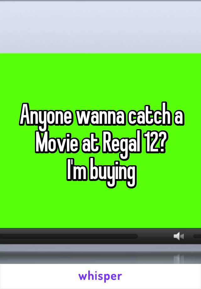 Anyone wanna catch a Movie at Regal 12? I'm buying