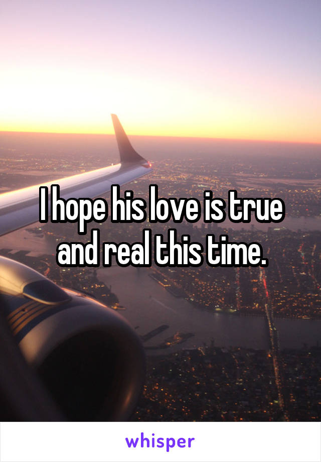 I hope his love is true and real this time.