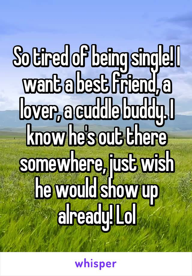 So tired of being single! I want a best friend, a lover, a cuddle buddy. I know he's out there somewhere, just wish he would show up already! Lol