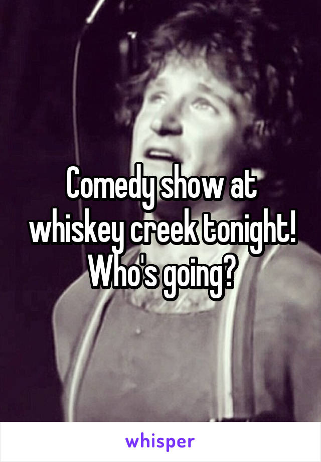 Comedy show at whiskey creek tonight! Who's going?